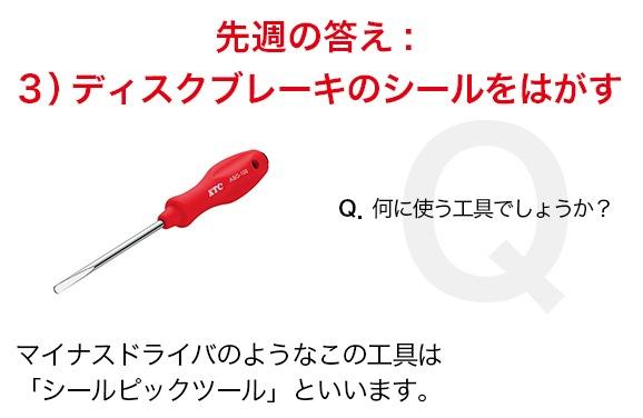 先週の答え 3)ディスクブレーキのシールをはがす マイナスドライバのようなこの工具は「シールピックツール」といいます。
