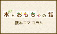 木とおもちゃの話 隈本コマ コラム
