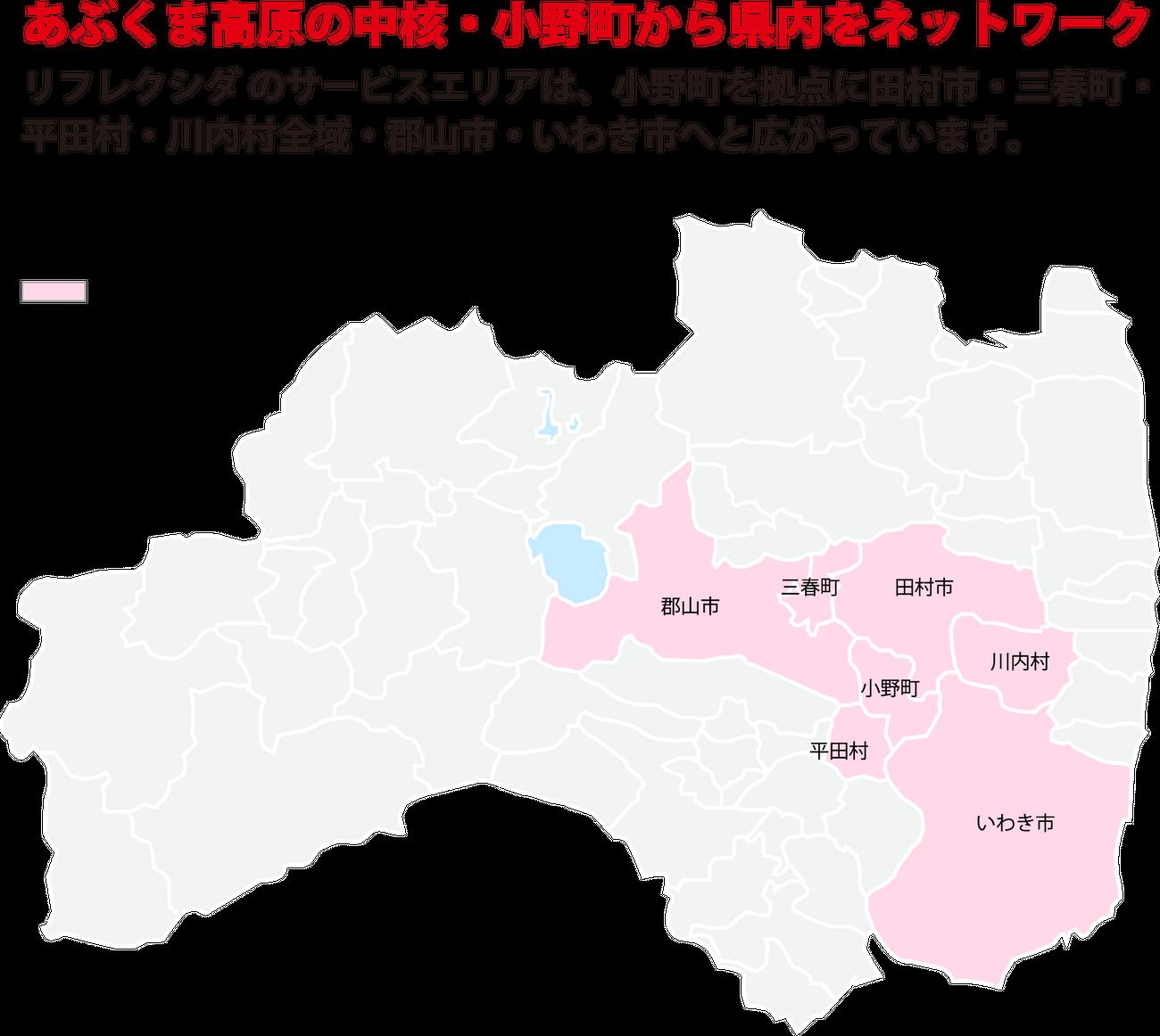 リフレクシダ のサービスエリアは、小野町を拠点に田村市・三春町・平田村・川内村全域・郡山市・いわき市へと広がっています。