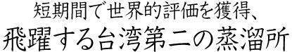 短期間で世界的評価を獲得、飛躍する台湾第二の蒸溜所