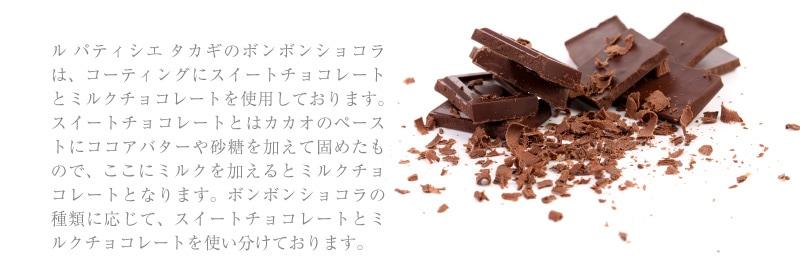 ル パティシエ タカギのボンボンショコラは、コーティングにスイートチョコレートとミルクチョコレートを使用しております。スイートチョコレートとはカカオのペーストにココアバターや砂糖を加えて固めたもので、ここにミルクを加えるとミルクチョコレートとなります。ボンボンショコラの種類に応じて、スイートチョコレートとミルクチョコレートを使い分けております。