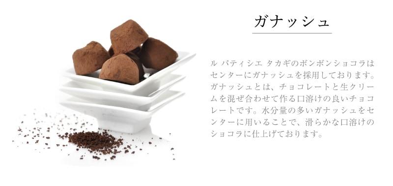 ガナッシュ ル パティシエ タカギのボンボンショコラはセンターにガナッシュを採用しております。ガナッシュとは、チョコレートと生クリームを混ぜ合わせて作る口溶けの良いチョコレートです。水分量の多いガナッシュをセンターに用いることで、滑らかな口溶けのショコラに仕上げております。