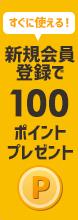 新規会員登録で今すぐ使える100ポイントプレゼント