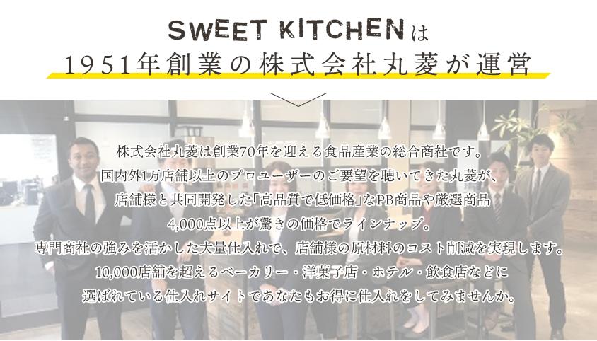 SWEET KITCHENは株式会社丸菱は創業70年を迎える食品産業の総合商社です。 国内外1万店舗以上のプロユーザーのご要望を聴いてきた丸菱が、店舗様と
