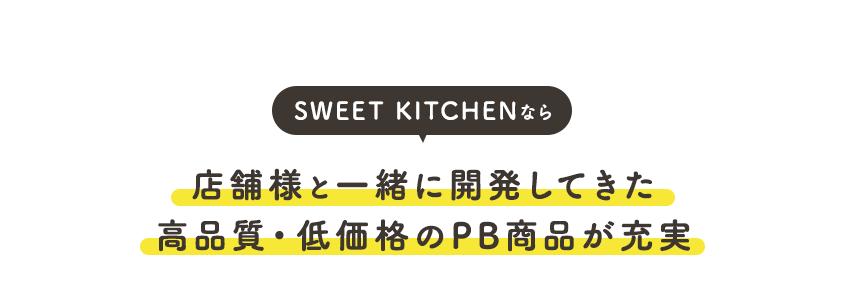 SWEET KITCHENなら店舗様と一緒に開発してきた 高品質・低価格のPB商品が充実
