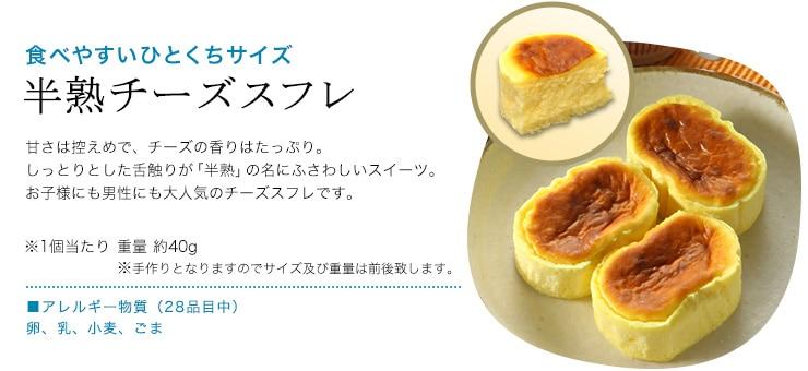 食べやすいひとくちサイズ「半熟チーズスフレ」甘さは控えめで、チーズの香りはたっぷり。しっとりとした舌触りが「半熟」の名にふさわしいスイーツ。お子様にも男性にも大人気のチーズスフレです。