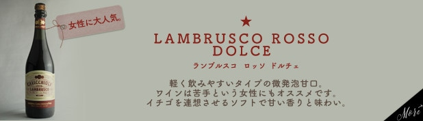 【女性に大人気】 ランブルスコ ロッソ ドルチェ…軽く飲みやすいタイプの微発泡甘口。ワインは苦手という女性にもオススメです。イチゴを連想させるソフトで甘い香りと味わい。