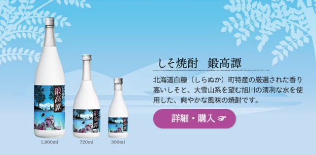 しそ焼酎「鍛高譚」…北海道白糠(しらぬか)町特産の厳選された香り高いしそと、大雪山系を望む旭川の清冽な水を使用した、爽やかな風味の焼酎です。