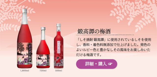 「鍛高譚の梅酒」…「しそ焼酎 鍛高譚」に使用されているしそを使用し、香料・着色料無添加で仕上げました。発色のよいルビー色と豊かなしその風味をお楽しみいただける梅酒です。