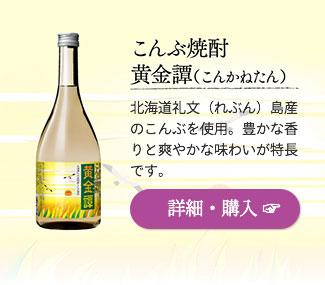 こんぶ焼酎「黄金譚(こんかねたん)」…北海道礼文(れぶん)島産のこんぶを使用。豊かな香りと爽やかな味わいが特長です。