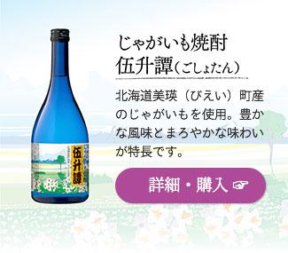 じゃがいも焼酎「伍升譚(ごしょたん)」…北海道美瑛(びえい)町産のじゃがいもを使用。豊かな風味とまろやかな味わいが特長です。