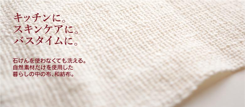 和紡布 - キッチンに、バスタイムに、スキンケアに。石けんを使わなくても洗える、自然素材だけを使用した布です。