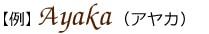 【例】 Ayaka (アヤカ)