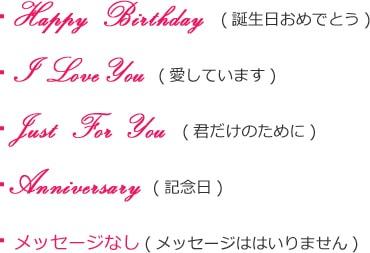 Happy Birthday(誕生日おめでとう)、I Love You(愛しています)、Just For You(君だけのために)、Anniversary(記念日)、メッセージなし