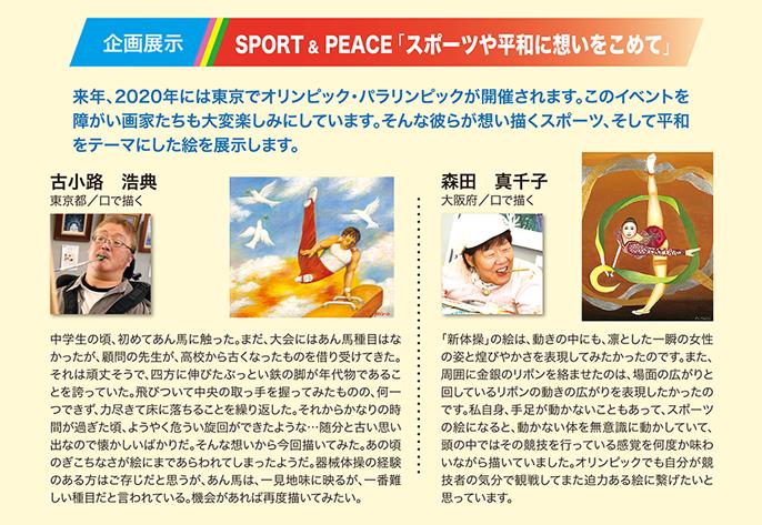企画展示 SPORT&PEACE「スポーツや平和に想いを込めて」 来年、2020年には東京オリンピック・パラリンピックが開催されます。このイベントを障がい画家たちも大変楽しみにしています。そんな彼らが想い描いたスポーツ、そして平和をテーマにした絵を展示します。
