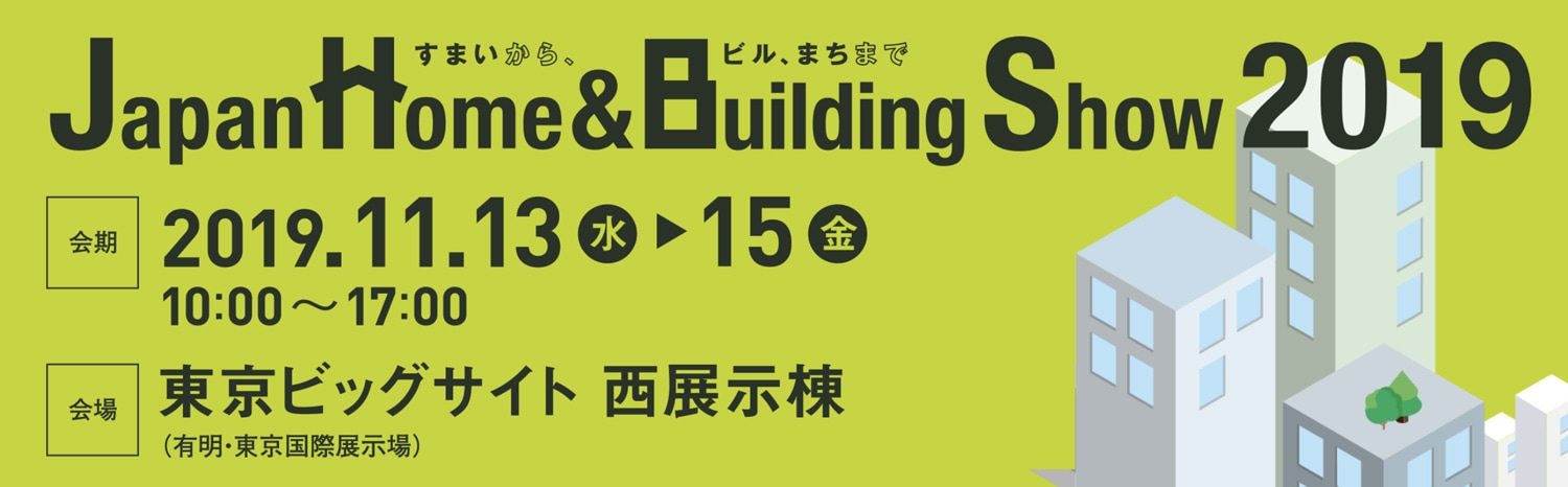 Japan Home & Building Show 2019 2019年11月13日・14日・15日