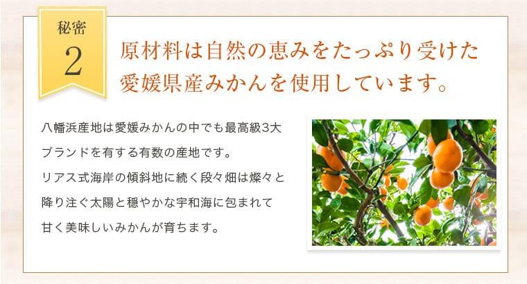 2.原材料は自然の恵みをたっぷり受けた愛媛県産みかんを使用しています。