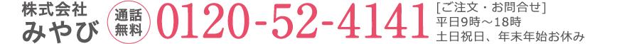 株式会社みやび 【通話無料】0120-52-4141 / 【ご注文】9時〜20時 年中無休 / 【お問合せ】平日9時〜20時 土・日・祭日お休み