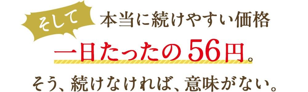 そして本当に続けやすい価格一日たったの56円。そう、続けなければ、意味がない。