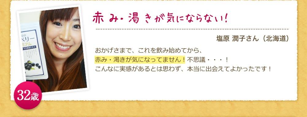 「充血や渇きが気にならない!」塩原 潤子さん(北海道)おかげさまで、これを飲み始めてから、充血や渇きが気になってません!不思議・・・!こんなに実感があるとは思わず、本当に出会えてよかったです! 32歳
