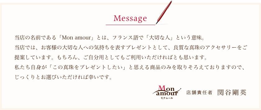 メッセージ。当店の名前である「Mon amour」とは、フランス語で「大切な人」という意味。当店では、お客様の大切な人への気持ちを表すプレゼントとして、良質な真珠のアクセサリーをご提案しています。もちろん、ご自分用としてもご利用いただければとも思います。私たち自身が「この真珠をプレゼントしたい」と思える商品のみを取りそろえておりますので、じっくりとお選びいただければ幸いです。店舗責任者 関谷剛英
