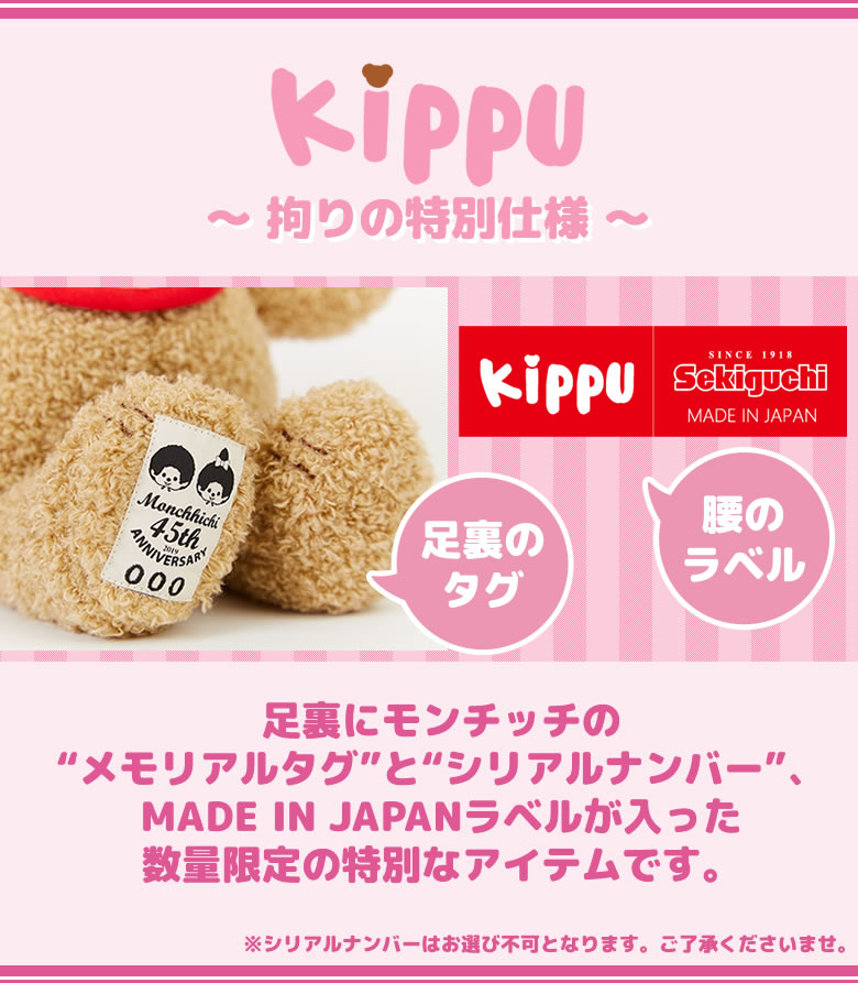 "Kippu(キップ) 〜 拘りの特別仕様 〜 足裏にモンチッチの""メモリアルタグ""と""シリアルナンバー""、MADE IN JAPANラベルが入った数量限定の特別なアイテムです。"