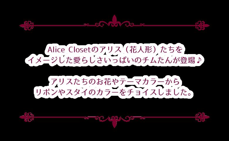 Alice Closetのアリス(花人形)たちをイメージした愛らしさいっぱいのチムたんが登場♪アリスたちのお花やテーマカラーからリボンやスタイのカラーをチョイスしました。
