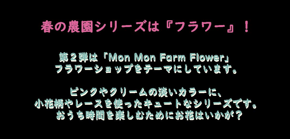 春の農園シリーズは『フラワー』!第2弾は「Mon Mon Farm Flower」 フラワーショップをテーマにしています。ピンクやクリームの淡いカラーに、小花柄やレース使ったキュートなシリーズです。おうち時間を楽しむためにお花はいかが?