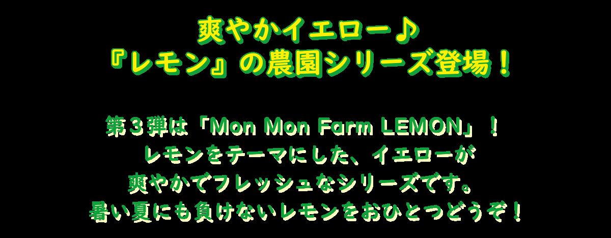 Mon Mon Farm LEMON 爽やかイエロー♪『レモン』の農園シリーズ登場!第3弾は「Mon Mon Farm LEMON」! レモンをテーマにした、イエローが爽やかでフレッシュなシリーズです。 暑い夏にも負けないレモンをおひとつどうぞ!