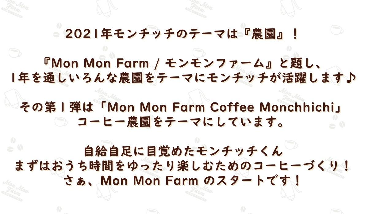 2021年モンチッチのテーマは『農園』!『Mon Mon Farm / モンモンファーム』と題し、1年を通しいろんな農園をテーマにモンチッチが活躍します♪その第1弾は「Mon Mon Farm Cofftee Monchhichi」コーヒー農園をテーマにしています。自給自足に目覚めたモンチッチくんまずはおうち時間をゆったり楽しむためのコーヒーづくり!さぁ、Mon Mon Farm のスタートです!