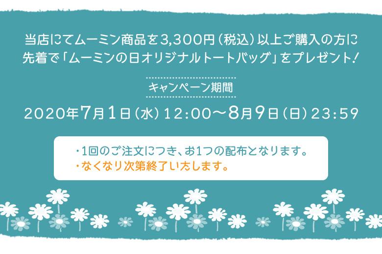 8月9日ムーミンの日キャンペーン 当店にてムーミン商品を3,300円(税込)以上ご購入の方に先着で「ムーミンの日オリジナルトートバッグ」をプレゼント!キャンペーン期間:2020年7月1日(水)12:00〜8月9日(日)23:59 1回のご注文につき、お1つの配布となります。なくなり次第終了いたします。