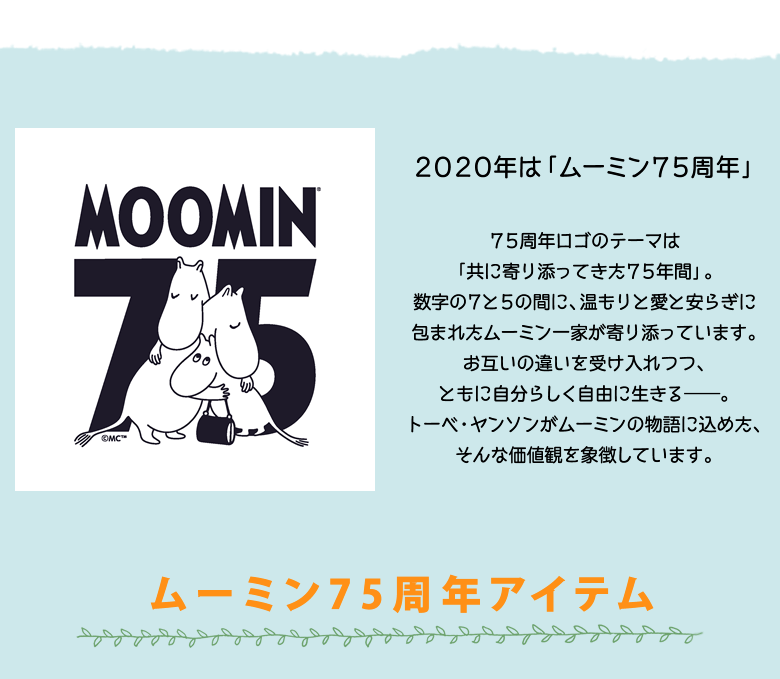 2020年は「ムーミン75周年」 75周年ロゴのテーマは「共に寄り添ってきた75年間」。 数字の7と5の間に、温もりと愛と安らぎに包まれたムーミン一家が寄り添っています。 お互いの違いを受け入れつつ、ともに自分らしく自由に生きる——。 トーベ・ヤンソンがムーミンの物語に込めた、そんな価値観を象徴しています。