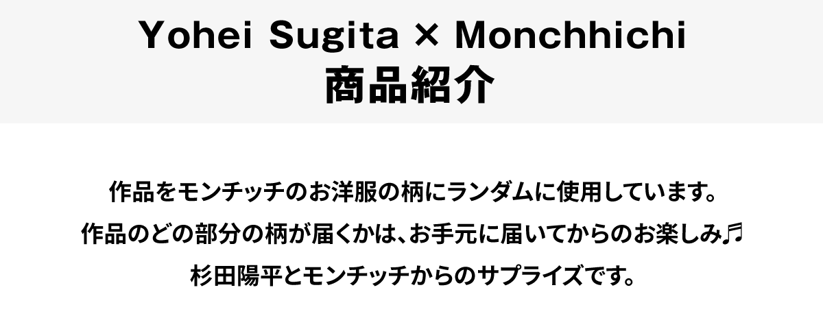 杉田陽平×モンチッチ 商品紹介 作品をモンチッチのお洋服の柄にランダムに使用しています。作品のどの部分の柄が届くかは、お手元に届いてからのお楽しみ。杉田陽平とモンチッチからのサプライズです。