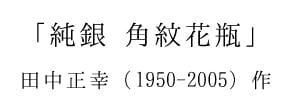 「純銀 角紋花瓶」 田中正幸(1950-2005)作