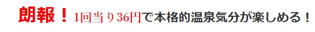 朗報 1回当り36円で本格的温泉気分が楽しめる