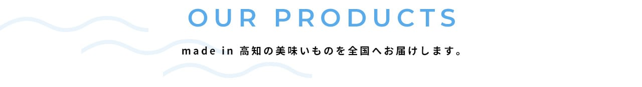 OUR PRODUCTS made in 高知の美味しいものを全国へお届けします