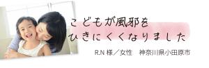 こどもが風邪をひきにくくなりました R.N様/女性 神奈川県小田原市