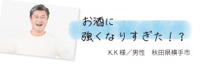 お酒に強くなりすぎた!? K.K様/男性 秋田県横手市