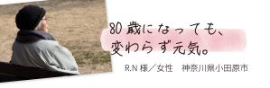 80歳になっても、変わらず元気。 R.N様/女性 神奈川県小田原市