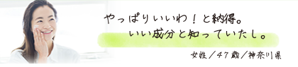 やっぱりいいわ!と納得。いい成分と知っていたし。 女性/47歳/神奈川県