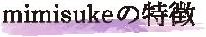 mimisukeの特徴