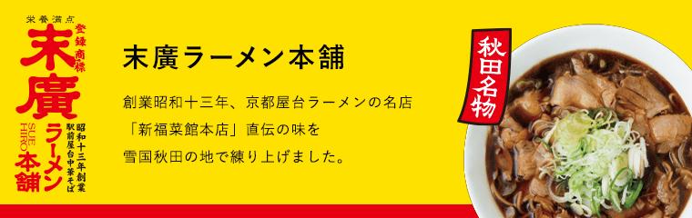 末廣ラーメン本舗 秋田名物 創業昭和十三年、京都屋台ラーメンの名店「新福菜館本店」直伝の味を雪国の地で練り上げました。