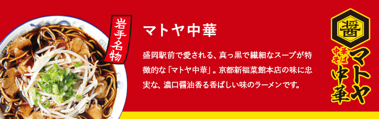 マトヤ中華 岩手名物 盛岡駅前で愛される、真っ黒で繊細なスープが特徴的な「マトヤ中華」。京都新福菜館本店の味に忠実な、濃口醤油香る香ばしい味のラーメンです。