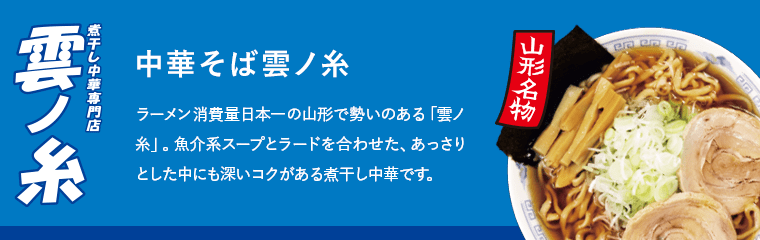中華そば雲ノ糸 山形名物 ラーメン消費量日本一の山形で勢いのある「雲ノ糸」。魚介系スープとラードを合わせた、あっさりとした中にも深いコクがある煮干し中華です。