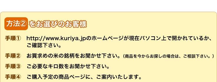 方法2をお選びのお客様 手順1://www.kuriya.jpのホームページが現在パソコン上で開かれているか、ご確認下さい。手順2:お買い求めの米の銘柄をお聞かせ下さい。(商品を今からお探しの場合は、ご相談下さい。手順3:ご必要なキロ数をお聞かせ下さい。手順4:ご購入予定の商品ページに、ご案内いたします。