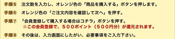 手順5:注文数を入力し、オレンジ色の「商品を購入する」ボタンを押します。手順6:オレンジ色の「ご注文内容を確認して次へ」を押す。手順7:「会員登録して購入する場合はコチラ」ボタンを押す。※この会員登録で、500ポイント(500円分)が還元されます。手順8:その後は、入力画面にしたがい、必要事項をご入力下さい。