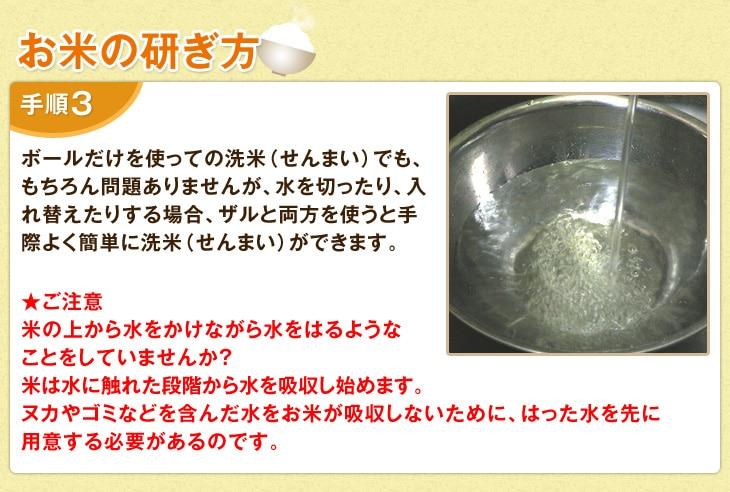【お米の研ぎ方】ボールだけを使っての洗米(せんまい)でも、もちろん問題ありませんが、水を切ったり、入れ替えたりする場合、ザルと両方を使うと手際よく簡単に洗米(せんまい)ができます。ご注意!米の上から水をかけながら水をはるようなことをしていませんか?米は水に触れた段階から水を吸収し始めます。ヌカやゴミなどを含んだ水をお米が吸収しないために、はった水を先に用意する必要があるのです。