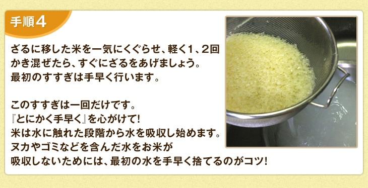 ざるに移した米を一気にくぐらせ、軽く1、2回かき混ぜたら、すぐにざるをあげましょう。最初のすすぎは手早く行います。このすすぎは一回だけです。「とにかく手早く」を心がけて!米は水に触れた段階から水を吸収し始めます。ヌカやゴミなどを含んだ水をお米が吸収しないためには、最初の水を手早く捨てるのがコツ!