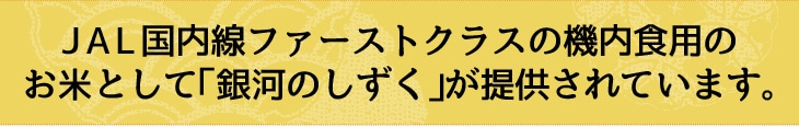 JAL国内線ファーストクラスの機内食用のお米として「銀河のしずく」が提供されています。