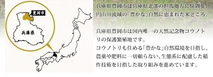 兵庫県豊岡市は兵庫県北部の但馬地方に位置し、円山川流域の「豊かな」自然に恵まれた米どころ。兵庫県豊岡市は国内唯一の天然記念物コウノトリの保護繁殖地です。コウノトリも住める「豊かな」自然環境を目指し、農薬や肥料に一切頼らない、生態系に配慮した稲作技術を目指した取り組みを進めています。